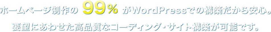 ホームページ制作の99%がWordPressでの構築だから安心。要望にあわせた高品質なコーディング・サイト構築が可能です。